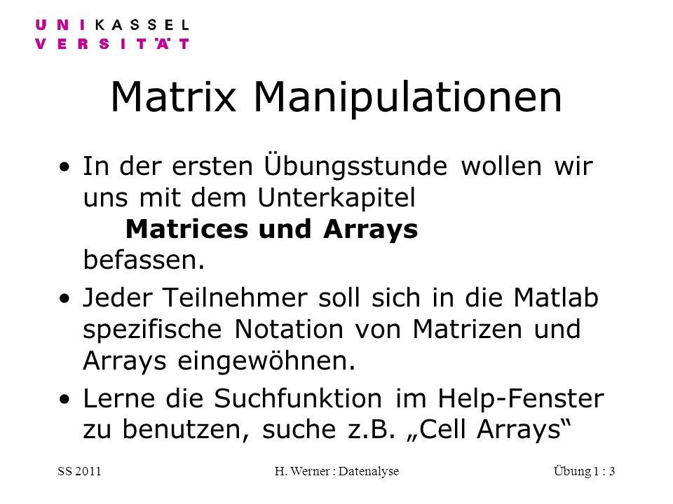 SS 2011H. Werner : DatenalyseÜbung 1 : 3 Matrix Manipulationen In der ersten Übungsstunde wollen wir uns mit dem Unterkapitel Matrices und Arrays befa