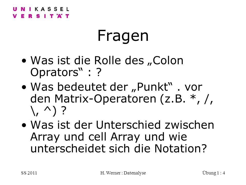 SS 2011H. Werner : DatenalyseÜbung 1 : 4 Fragen Was ist die Rolle des Colon Oprators : ? Was bedeutet der Punkt. vor den Matrix-Operatoren (z.B. *, /,