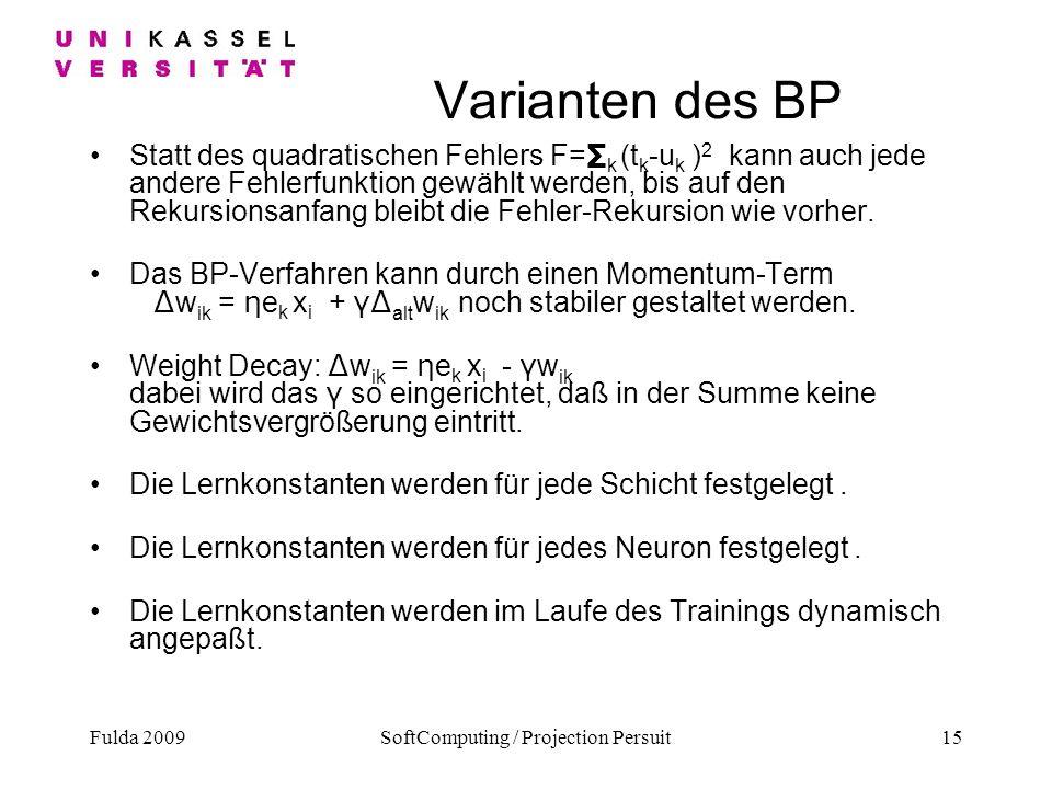 Fulda 2009SoftComputing / Projection Persuit15 Varianten des BP Statt des quadratischen Fehlers F= k (t k -u k ) 2 kann auch jede andere Fehlerfunktio