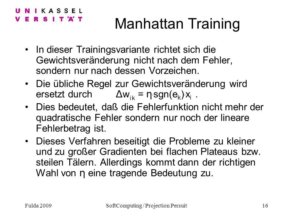 Fulda 2009SoftComputing / Projection Persuit16 Manhattan Training In dieser Trainingsvariante richtet sich die Gewichtsveränderung nicht nach dem Fehl