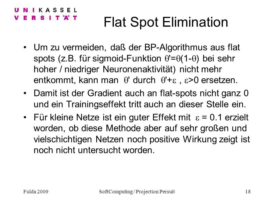 Fulda 2009SoftComputing / Projection Persuit18 Flat Spot Elimination Um zu vermeiden, daß der BP-Algorithmus aus flat spots (z.B. für sigmoid-Funktion