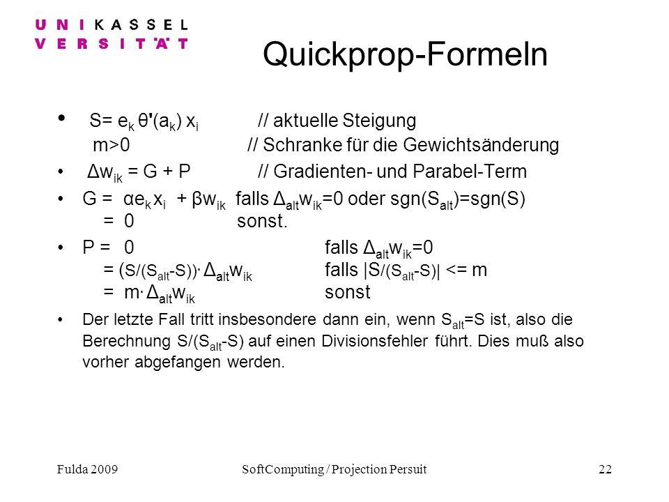 Fulda 2009SoftComputing / Projection Persuit22 Quickprop-Formeln S= e k θ'(a k ) x i // aktuelle Steigung m>0 // Schranke für die Gewichtsänderung Δw
