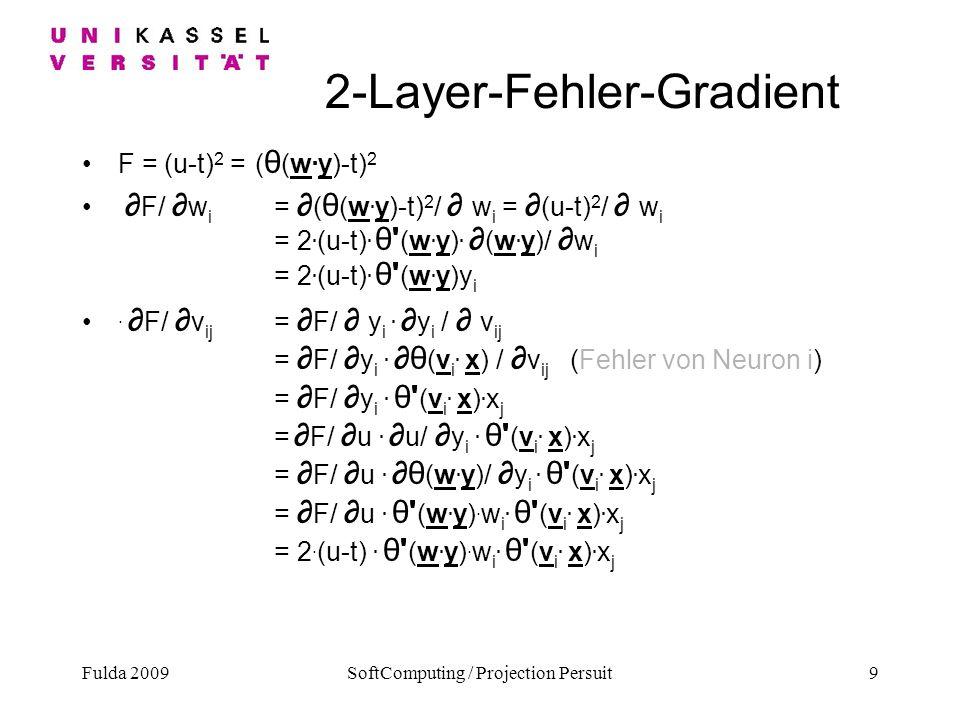 Fulda 2009SoftComputing / Projection Persuit9 2-Layer-Fehler-Gradient F = (u-t) 2 = ( θ (w. y)-t) 2 F/ w i = ( θ (w. y)-t) 2 / w i = (u-t) 2 / w i = 2