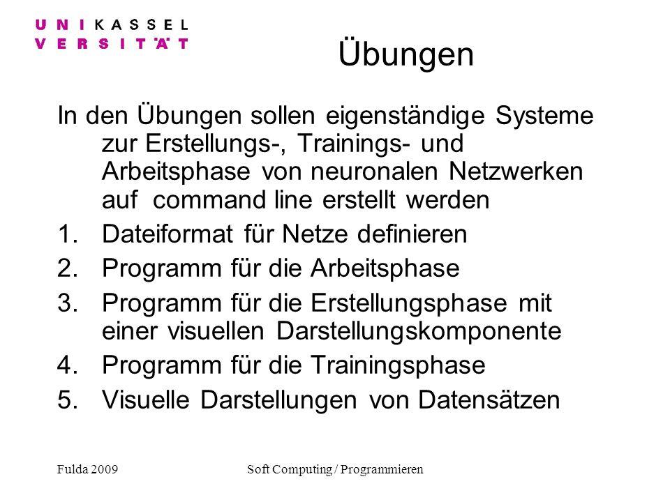 Fulda 2009Soft Computing / Programmieren Übungen In den Übungen sollen eigenständige Systeme zur Erstellungs-, Trainings- und Arbeitsphase von neurona