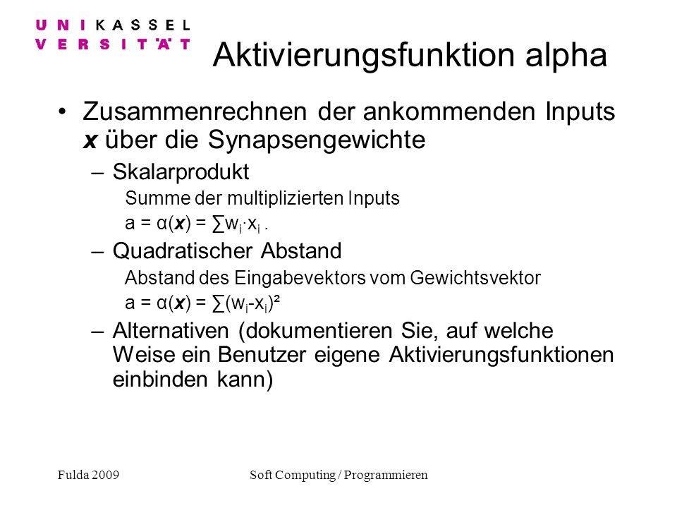 Fulda 2009Soft Computing / Programmieren Aktivierungsfunktion alpha Zusammenrechnen der ankommenden Inputs x über die Synapsengewichte –Skalarprodukt