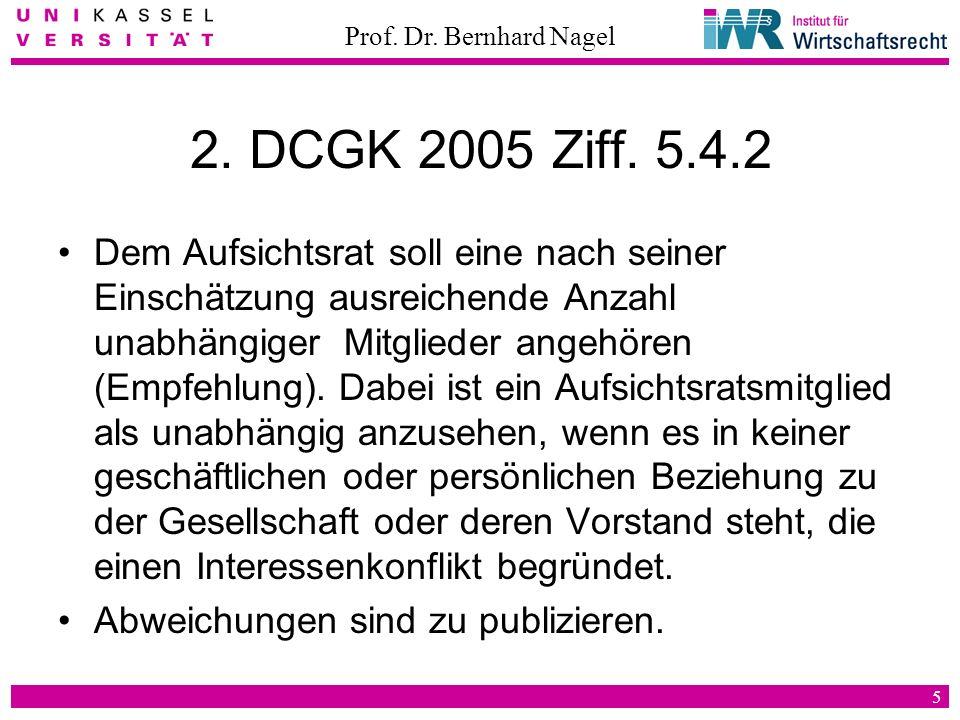 Prof. Dr. Bernhard Nagel 5 2. DCGK 2005 Ziff. 5.4.2 Dem Aufsichtsrat soll eine nach seiner Einschätzung ausreichende Anzahl unabhängiger Mitglieder an