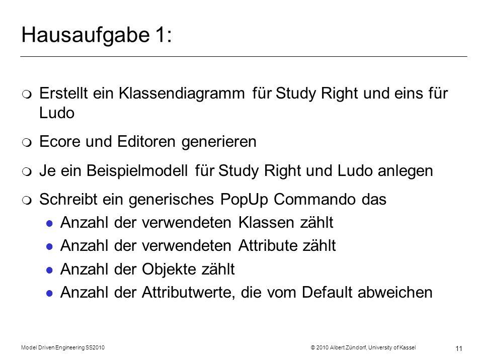 Model Driven Engineering SS2010 © 2010 Albert Zündorf, University of Kassel 11 Hausaufgabe 1: m Erstellt ein Klassendiagramm für Study Right und eins