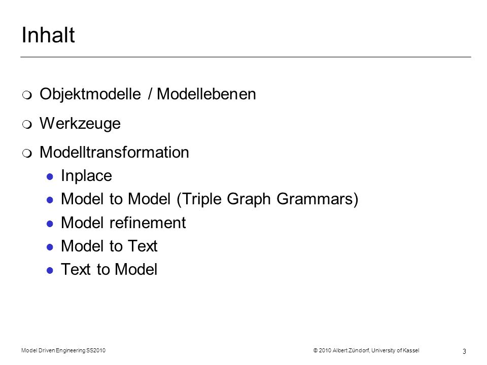 Model Driven Engineering SS2010 © 2010 Albert Zündorf, University of Kassel 3 Inhalt m Objektmodelle / Modellebenen m Werkzeuge m Modelltransformation l Inplace l Model to Model (Triple Graph Grammars) l Model refinement l Model to Text l Text to Model