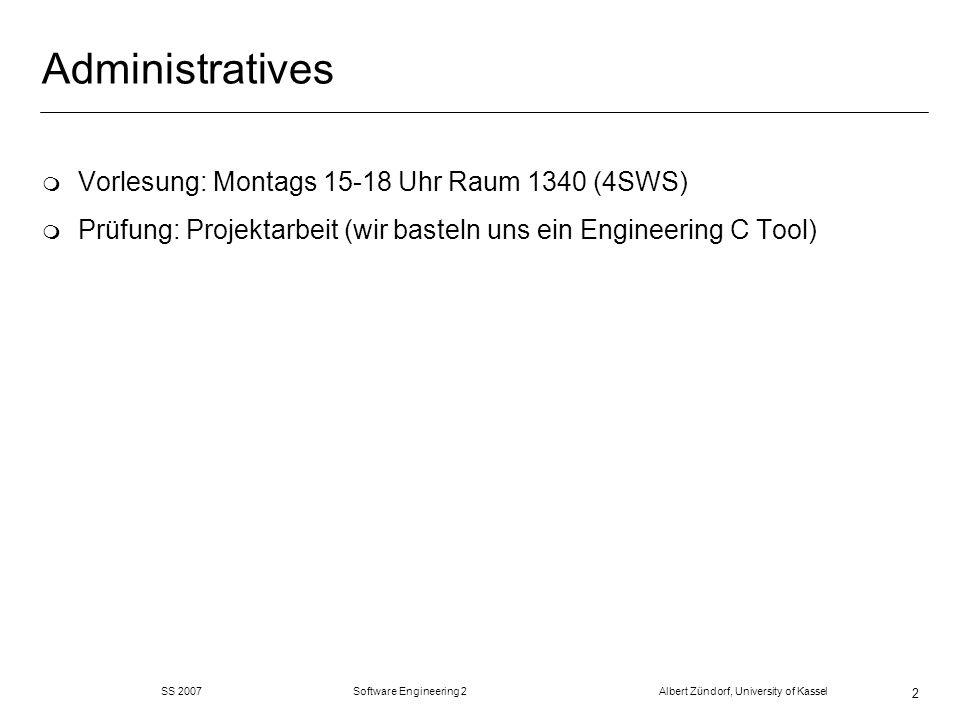 SS 2007 Software Engineering 2 Albert Zündorf, University of Kassel 2 Administratives m Vorlesung: Montags 15-18 Uhr Raum 1340 (4SWS) m Prüfung: Projektarbeit (wir basteln uns ein Engineering C Tool)