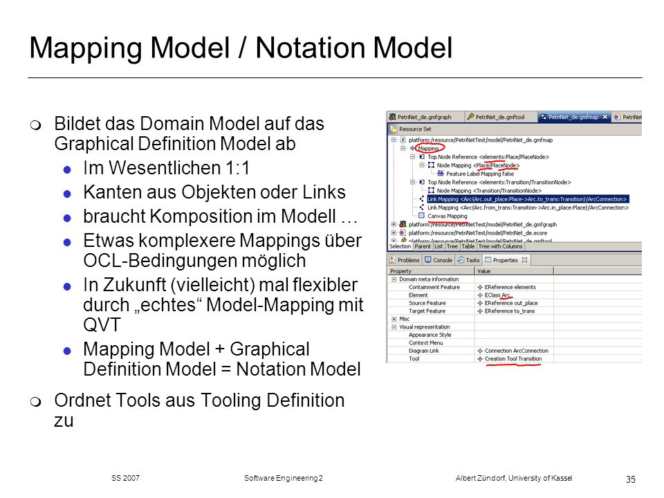 SS 2007 Software Engineering 2 Albert Zündorf, University of Kassel 35 Mapping Model / Notation Model m Bildet das Domain Model auf das Graphical Definition Model ab l Im Wesentlichen 1:1 l Kanten aus Objekten oder Links l braucht Komposition im Modell … l Etwas komplexere Mappings über OCL-Bedingungen möglich l In Zukunft (vielleicht) mal flexibler durch echtes Model-Mapping mit QVT l Mapping Model + Graphical Definition Model = Notation Model m Ordnet Tools aus Tooling Definition zu
