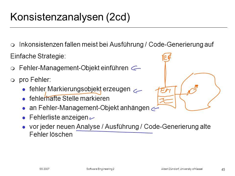 SS 2007 Software Engineering 2 Albert Zündorf, University of Kassel 45 Konsistenzanalysen (2cd) m Inkonsistenzen fallen meist bei Ausführung / Code-Ge