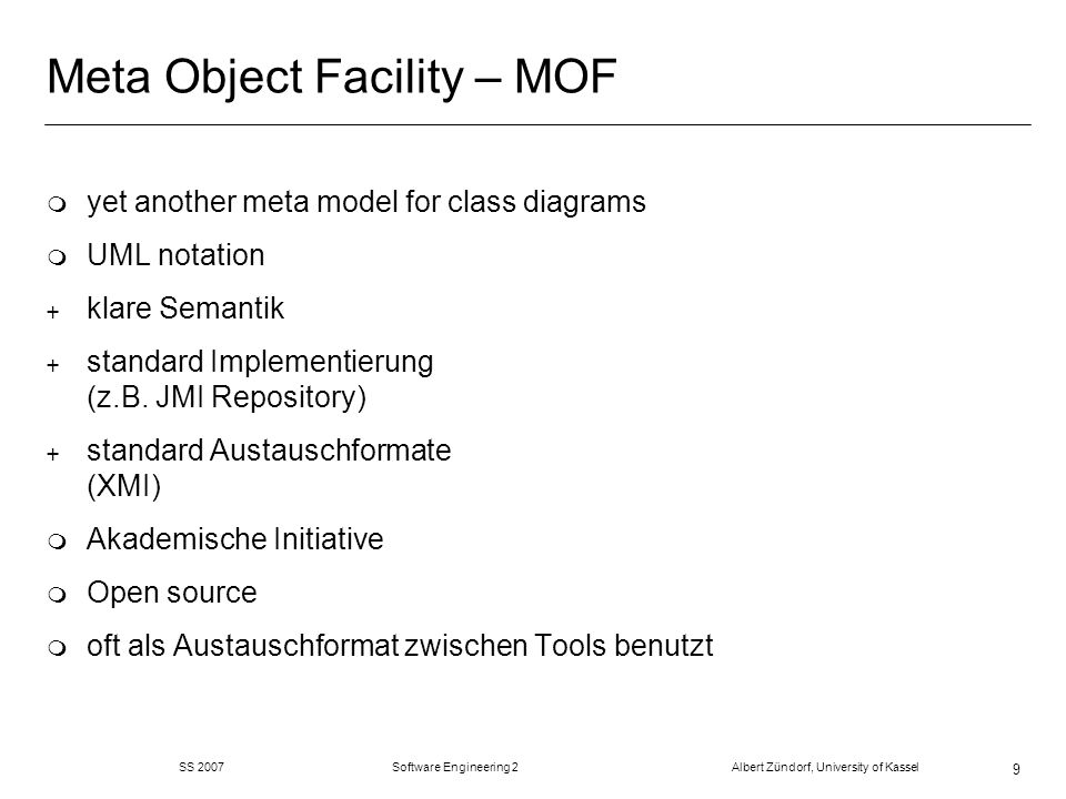 SS 2007 Software Engineering 2 Albert Zündorf, University of Kassel 9 Meta Object Facility – MOF m yet another meta model for class diagrams m UML notation + klare Semantik + standard Implementierung (z.B.