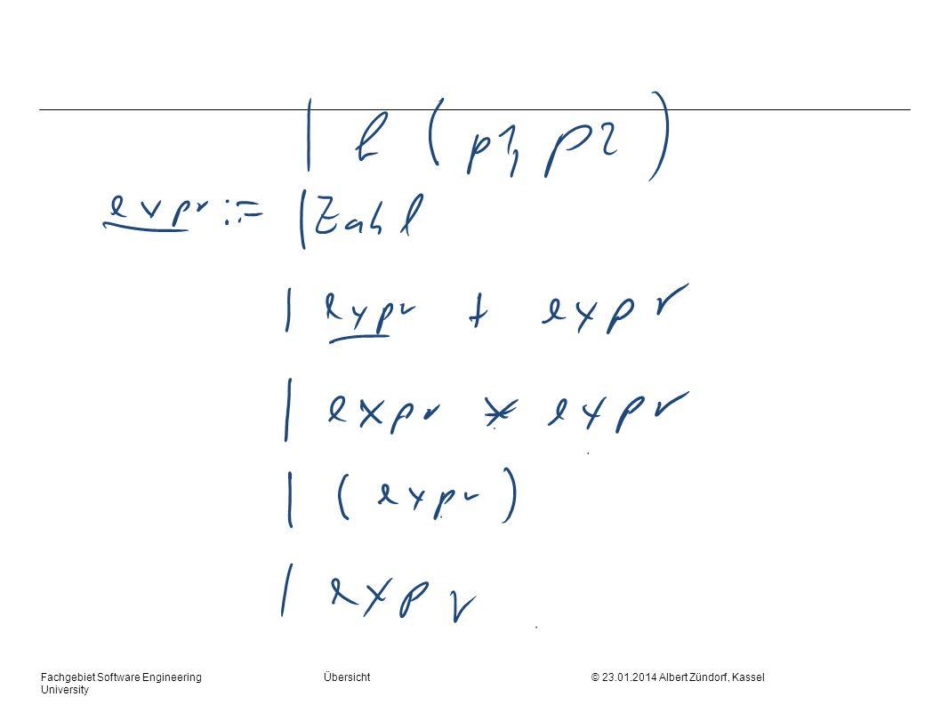Fachgebiet Software Engineering Übersicht © 23.01.2014 Albert Zündorf, Kassel University Algorithmus while Stack nicht leer if top == currentToken pop nextToken() else rule := M[top, currentToken] pop push (rhs(rule)) print rule / add AST node
