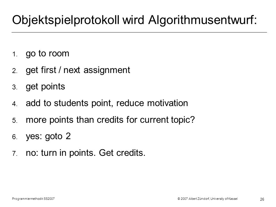 Objektspielprotokoll wird Algorithmusentwurf: 1. go to room 2. get first / next assignment 3. get points 4. add to students point, reduce motivation 5