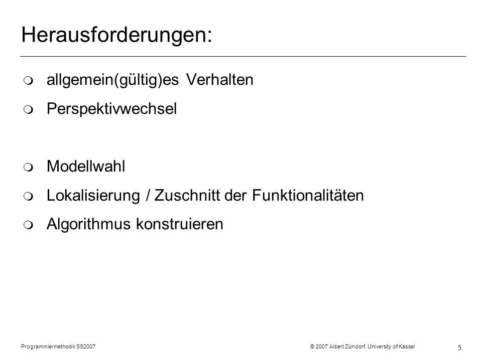 Programmiermethodik SS2007 © 2007 Albert Zündorf, University of Kassel 16 Perspektivwechsel : Room topic = credits = 17 duties = students = : Assignment topic = points = 5 : Assignment topic = points = a3 : Assingment topic = FFT points= 10 doAssignments() : Student motivation = 209 credits = done = points = 5