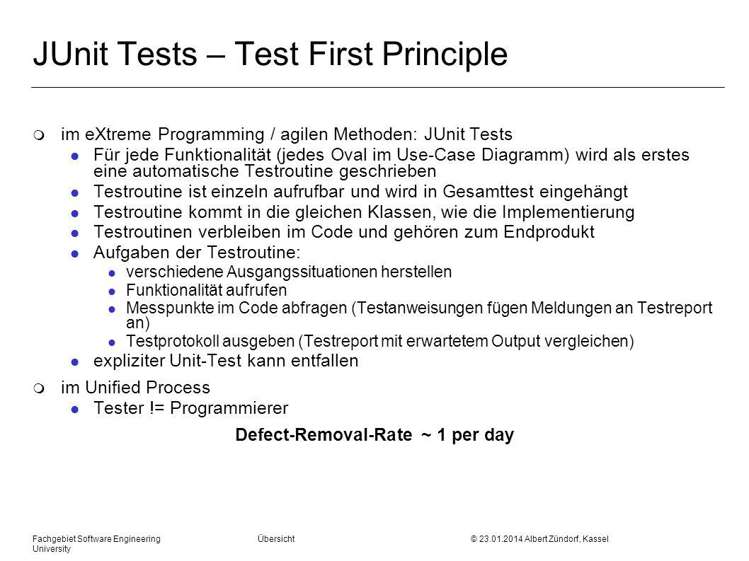 Fachgebiet Software Engineering Übersicht © 23.01.2014 Albert Zündorf, Kassel University JUnit Tests – Test First Principle m im eXtreme Programming / agilen Methoden: JUnit Tests l Für jede Funktionalität (jedes Oval im Use-Case Diagramm) wird als erstes eine automatische Testroutine geschrieben l Testroutine ist einzeln aufrufbar und wird in Gesamttest eingehängt l Testroutine kommt in die gleichen Klassen, wie die Implementierung l Testroutinen verbleiben im Code und gehören zum Endprodukt l Aufgaben der Testroutine: l verschiedene Ausgangssituationen herstellen l Funktionalität aufrufen l Messpunkte im Code abfragen (Testanweisungen fügen Meldungen an Testreport an) l Testprotokoll ausgeben (Testreport mit erwartetem Output vergleichen) l expliziter Unit-Test kann entfallen m im Unified Process l Tester != Programmierer Defect-Removal-Rate ~ 1 per day
