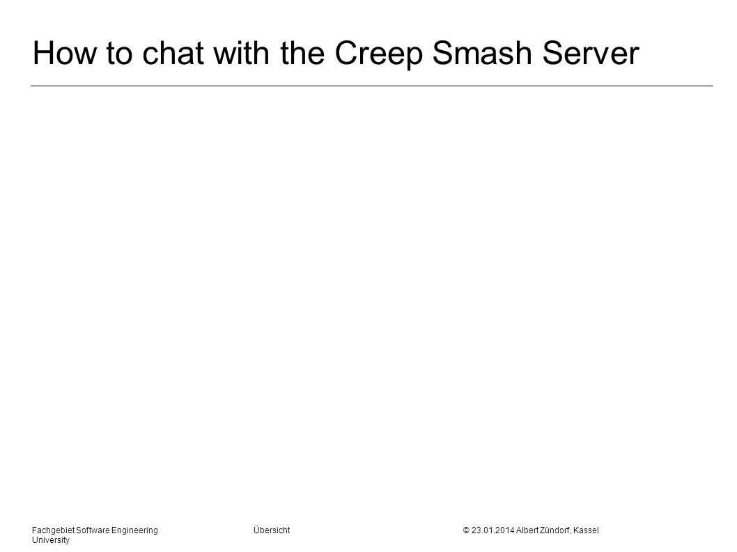 How to chat with the Creep Smash Server Fachgebiet Software Engineering Übersicht © 23.01.2014 Albert Zündorf, Kassel University