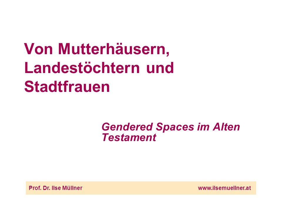 Von Mutterhäusern, Landestöchtern und Stadtfrauen Gendered Spaces im Alten Testament Prof.