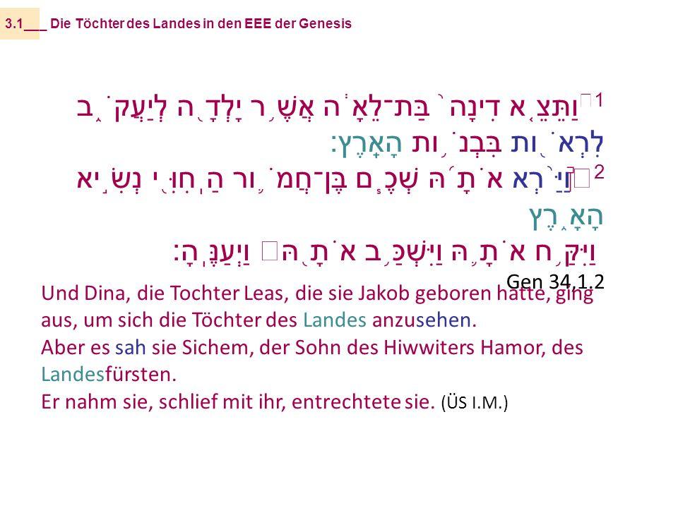 1 וַתֵּצֵ ֤ א דִינָה ֙ בַּת־לֵאָ ֔ ה אֲשֶׁ ֥ ר יָלְדָ ֖ ה לְיַעֲקֹ ֑ ב לִרְאֹ ֖ ות בִּבְנֹ ֥ ות הָאָֽרֶץ׃ 2 וַיַּ ֨ רְא אֹתָ ֜ הּ שְׁכֶ ֧ ם בֶּן־חֲמֹ ֛ ור הַֽחִוִּ ֖ י נְשִׂ ֣ יא הָאָ ֑ רֶץ וַיִּקַּ ֥ ח אֹתָ ֛ הּ וַיִּשְׁכַּ ֥ ב אֹתָ ֖ הּ וַיְעַנֶּֽהָ׃ Gen 34,1.2 _ Die Töchter des Landes in den EEE der Genesis3.1__ Und Dina, die Tochter Leas, die sie Jakob geboren hatte, ging aus, um sich die Töchter des Landes anzusehen.