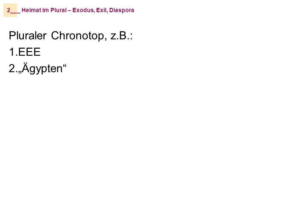 _ Heimat im Plural – Exodus, Exil, Diaspora2__ Pluraler Chronotop, z.B.: 1.EEE 2.Ägypten Abraham Rebekka Jakob