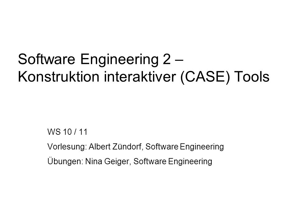 Software Engineering 2 – Konstruktion interaktiver (CASE) Tools WS 10 / 11 Vorlesung: Albert Zündorf, Software Engineering Übungen: Nina Geiger, Softw