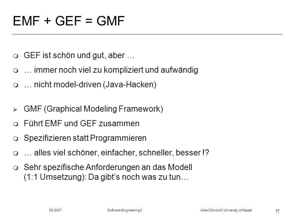 SS 2007 Software Engineering 2 Albert Zündorf, University of Kassel 17 EMF + GEF = GMF m GEF ist schön und gut, aber … m … immer noch viel zu kompliziert und aufwändig m … nicht model-driven (Java-Hacken) GMF (Graphical Modeling Framework) m Führt EMF und GEF zusammen m Spezifizieren statt Programmieren m … alles viel schöner, einfacher, schneller, besser !.