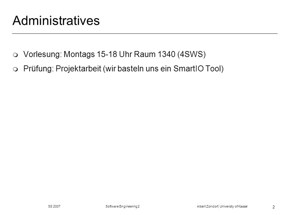 SS 2007 Software Engineering 2 Albert Zündorf, University of Kassel 2 Administratives m Vorlesung: Montags 15-18 Uhr Raum 1340 (4SWS) m Prüfung: Proje