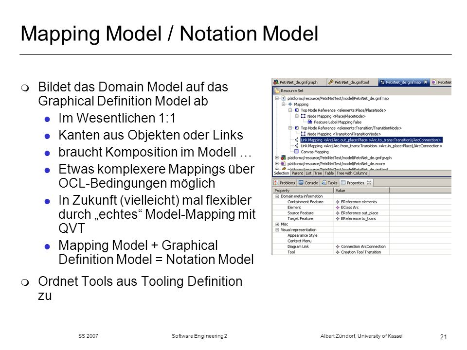 SS 2007 Software Engineering 2 Albert Zündorf, University of Kassel 21 Mapping Model / Notation Model m Bildet das Domain Model auf das Graphical Definition Model ab l Im Wesentlichen 1:1 l Kanten aus Objekten oder Links l braucht Komposition im Modell … l Etwas komplexere Mappings über OCL-Bedingungen möglich l In Zukunft (vielleicht) mal flexibler durch echtes Model-Mapping mit QVT l Mapping Model + Graphical Definition Model = Notation Model m Ordnet Tools aus Tooling Definition zu