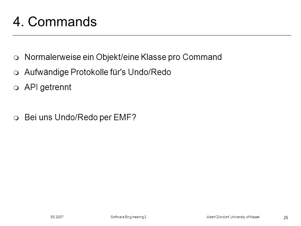 SS 2007 Software Engineering 2 Albert Zündorf, University of Kassel 26 4. Commands m Normalerweise ein Objekt/eine Klasse pro Command m Aufwändige Pro