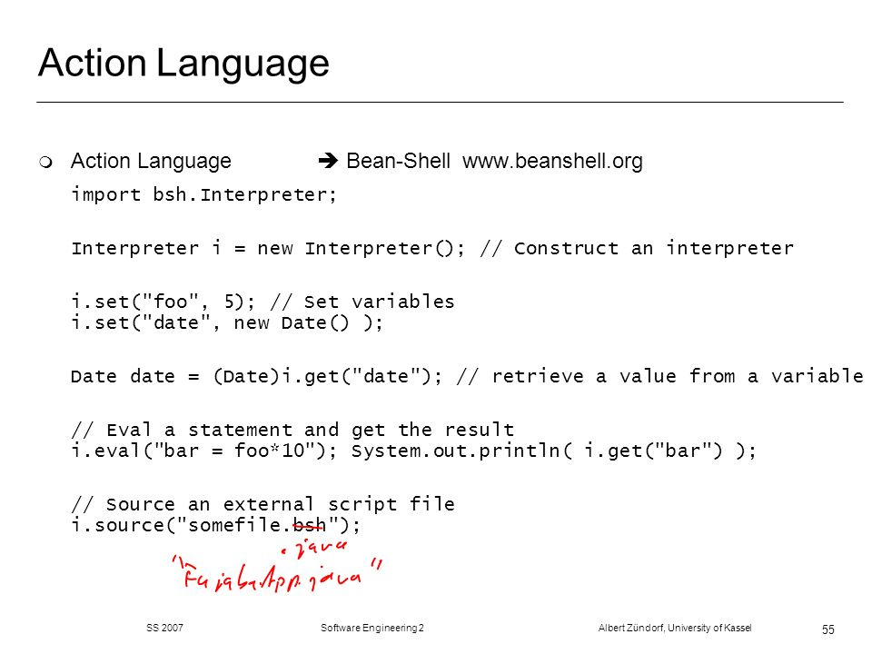 SS 2007 Software Engineering 2 Albert Zündorf, University of Kassel 55 Action Language m Action Language Bean-Shell www.beanshell.org import bsh.Interpreter; Interpreter i = new Interpreter(); // Construct an interpreter i.set( foo , 5); // Set variables i.set( date , new Date() ); Date date = (Date)i.get( date ); // retrieve a value from a variable // Eval a statement and get the result i.eval( bar = foo*10 ); System.out.println( i.get( bar ) ); // Source an external script file i.source( somefile.bsh );