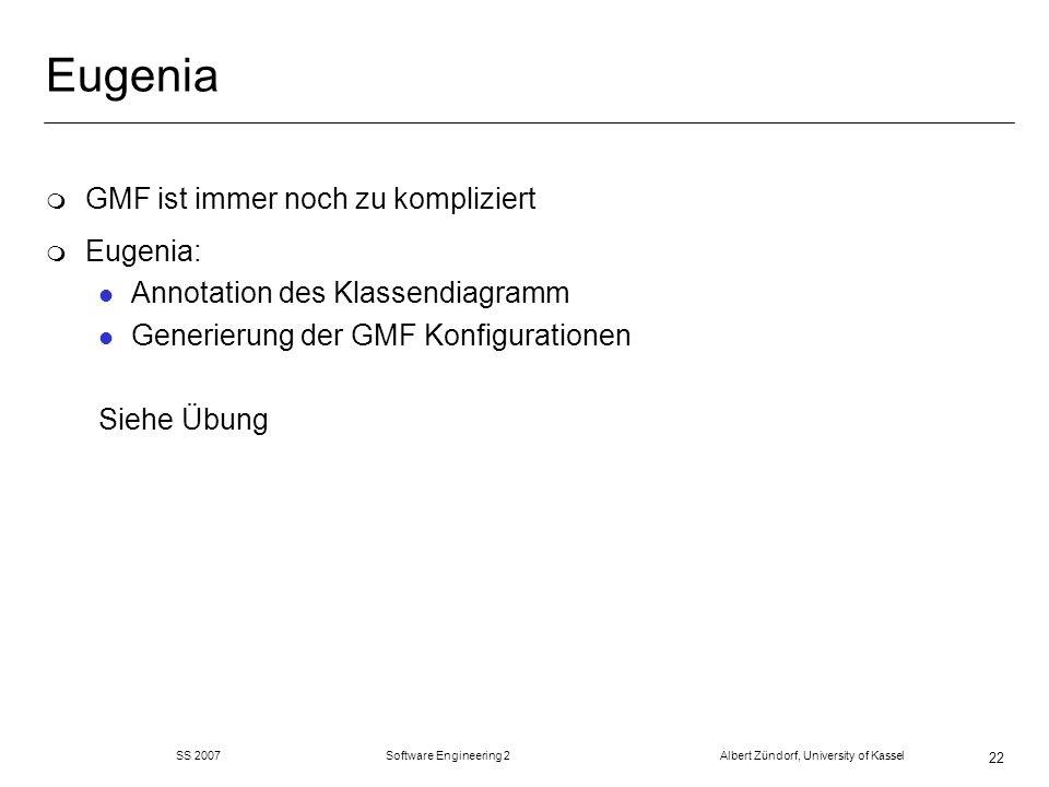 Eugenia m GMF ist immer noch zu kompliziert m Eugenia: l Annotation des Klassendiagramm l Generierung der GMF Konfigurationen Siehe Übung SS 2007 Software Engineering 2 Albert Zündorf, University of Kassel 22
