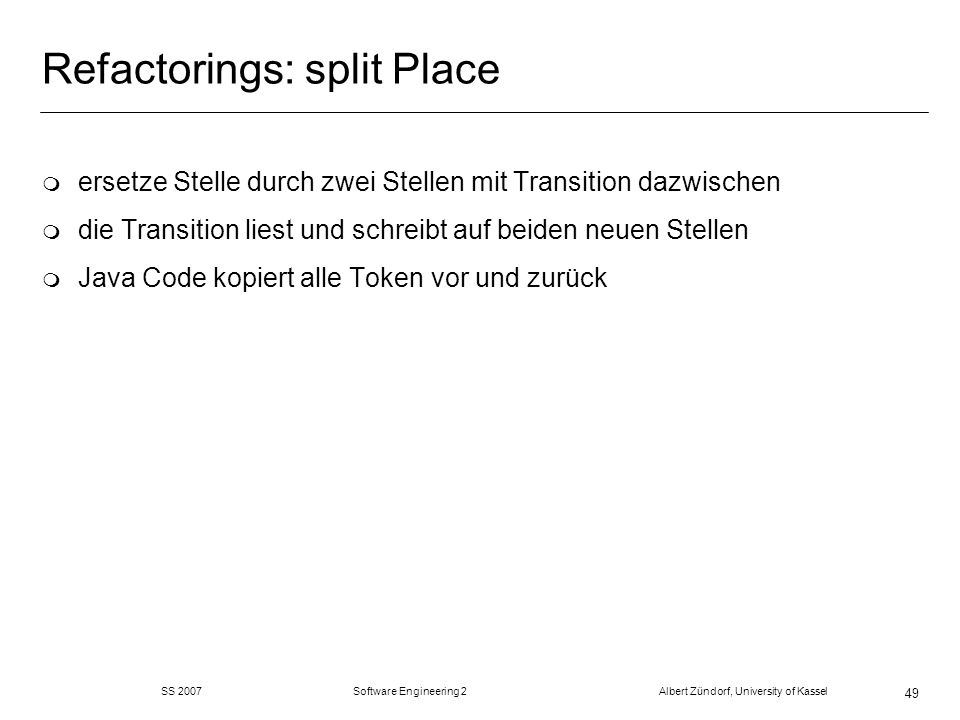 SS 2007 Software Engineering 2 Albert Zündorf, University of Kassel 49 Refactorings: split Place m ersetze Stelle durch zwei Stellen mit Transition da
