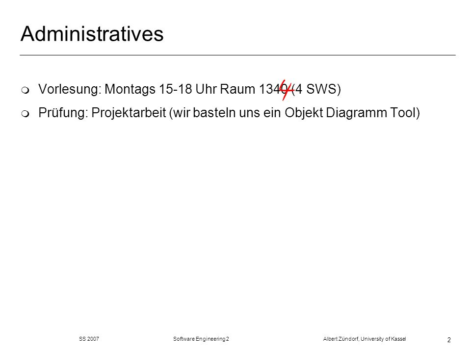 SS 2007 Software Engineering 2 Albert Zündorf, University of Kassel 2 Administratives m Vorlesung: Montags 15-18 Uhr Raum 1340 (4 SWS) m Prüfung: Projektarbeit (wir basteln uns ein Objekt Diagramm Tool)