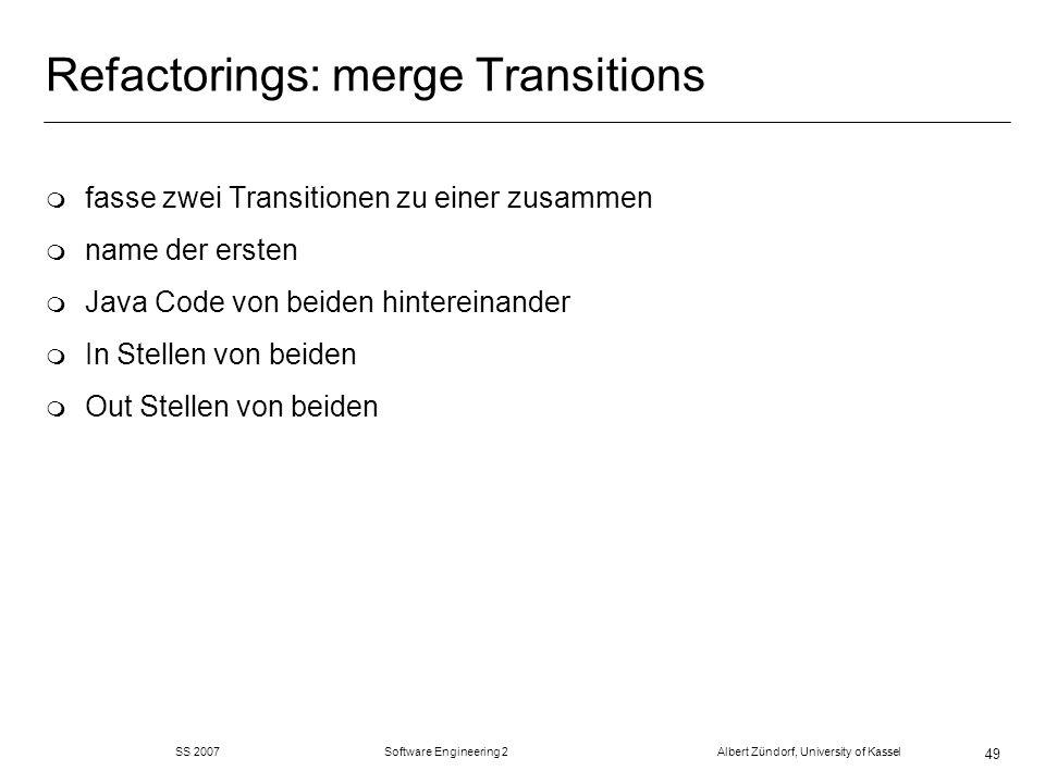 SS 2007 Software Engineering 2 Albert Zündorf, University of Kassel 49 Refactorings: merge Transitions m fasse zwei Transitionen zu einer zusammen m name der ersten m Java Code von beiden hintereinander m In Stellen von beiden m Out Stellen von beiden