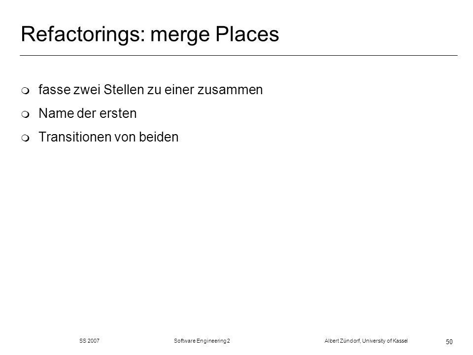 SS 2007 Software Engineering 2 Albert Zündorf, University of Kassel 51 Refactorings: split Place m ersetze Stelle durch zwei Stellen mit Transition dazwischen m die Transition liest und schreibt auf beiden neuen Stellen m Java Code kopiert alle Token vor und zurück