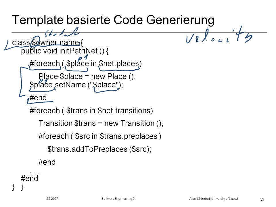 SS 2007 Software Engineering 2 Albert Zündorf, University of Kassel 59 Template basierte Code Generierung class $owner.name { public void initPetriNet () { #foreach ( $place in $net.places) Place $place = new Place (); $place.setName ( $place ); #end #foreach ( $trans in $net.transitions) Transition $trans = new Transition (); #foreach ( $src in $trans.preplaces ) $trans.addToPreplaces ($src); #end...