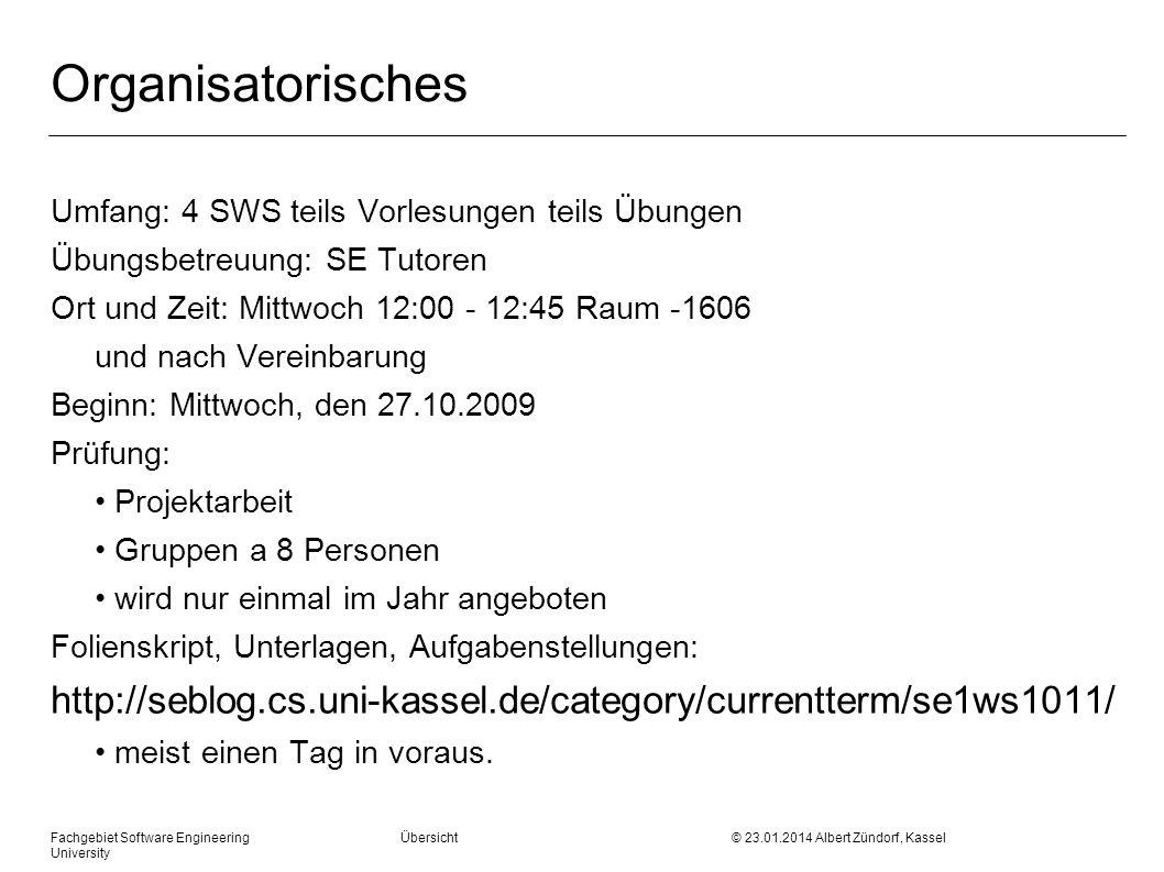 Fachgebiet Software Engineering Übersicht © 23.01.2014 Albert Zündorf, Kassel University Organisatorisches Umfang: 4 SWS teils Vorlesungen teils Übungen Übungsbetreuung: SE Tutoren Ort und Zeit: Mittwoch 12:00 - 12:45 Raum -1606 und nach Vereinbarung Beginn: Mittwoch, den 27.10.2009 Prüfung: Projektarbeit Gruppen a 8 Personen wird nur einmal im Jahr angeboten Folienskript, Unterlagen, Aufgabenstellungen: http://seblog.cs.uni-kassel.de/category/currentterm/se1ws1011/ meist einen Tag in voraus.