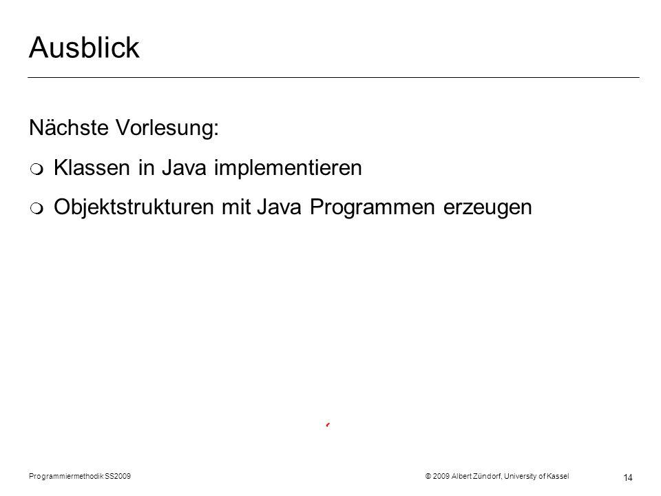 Programmiermethodik SS2009 © 2009 Albert Zündorf, University of Kassel 14 Ausblick Nächste Vorlesung: m Klassen in Java implementieren m Objektstrukturen mit Java Programmen erzeugen
