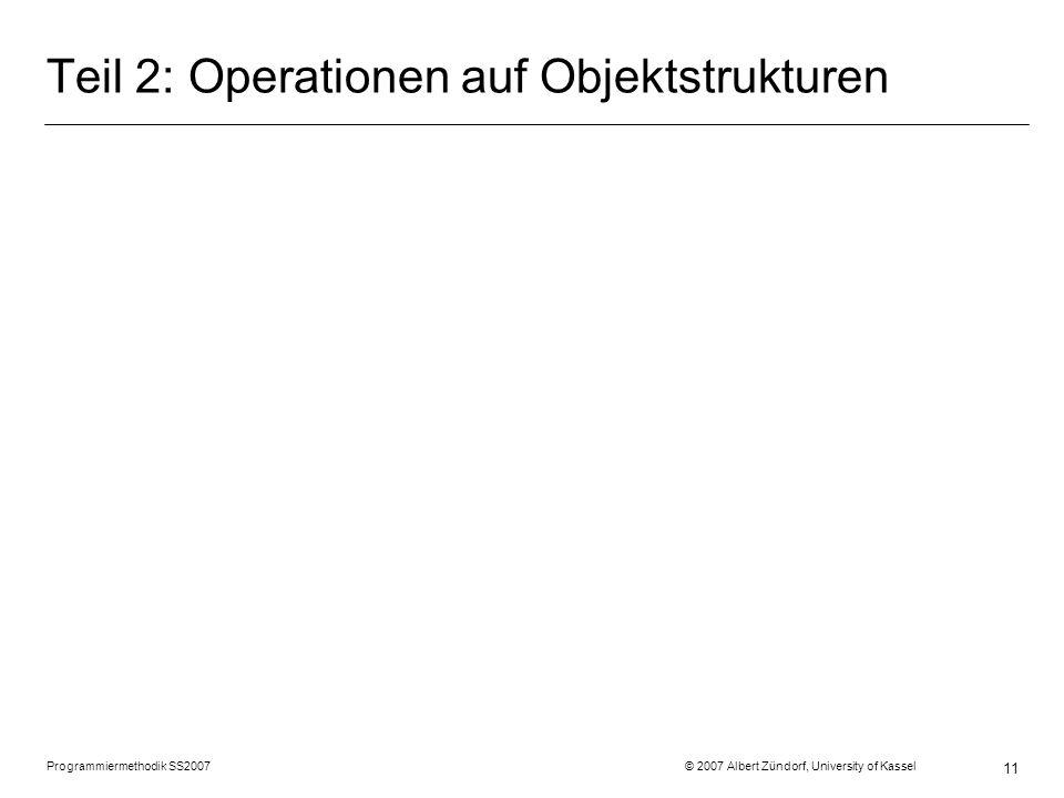 Programmiermethodik SS2007 © 2007 Albert Zündorf, University of Kassel 11 Teil 2: Operationen auf Objektstrukturen