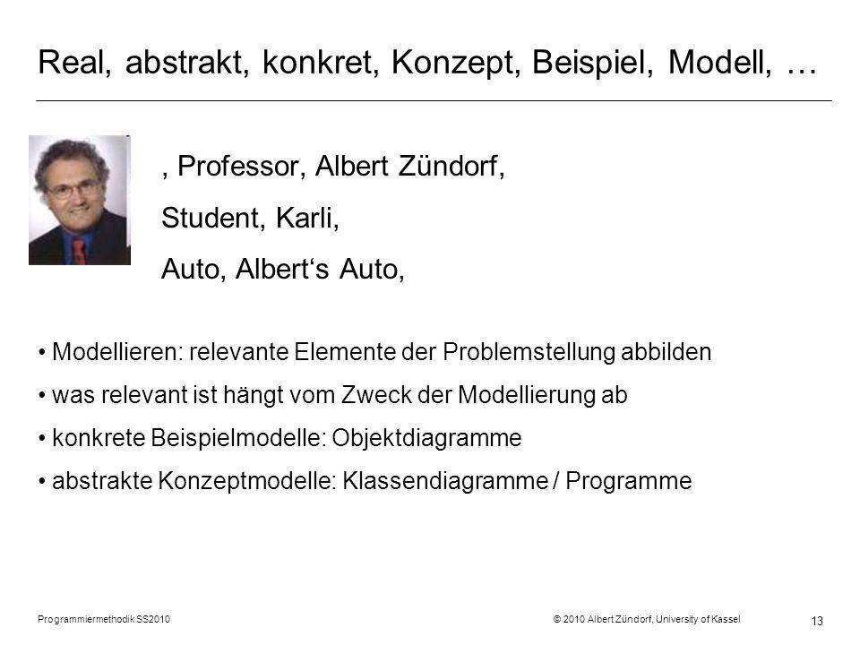 Programmiermethodik SS2010 © 2010 Albert Zündorf, University of Kassel 13 Real, abstrakt, konkret, Konzept, Beispiel, Modell, …, Professor, Albert Zün
