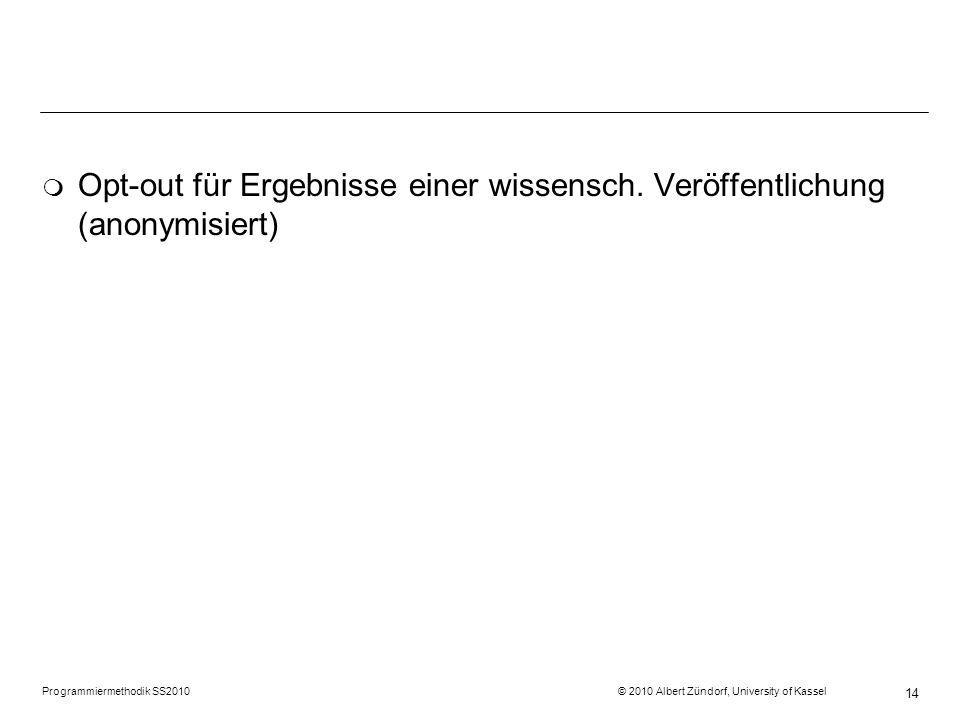 Programmiermethodik SS2010 © 2010 Albert Zündorf, University of Kassel 14 m Opt-out für Ergebnisse einer wissensch. Veröffentlichung (anonymisiert)