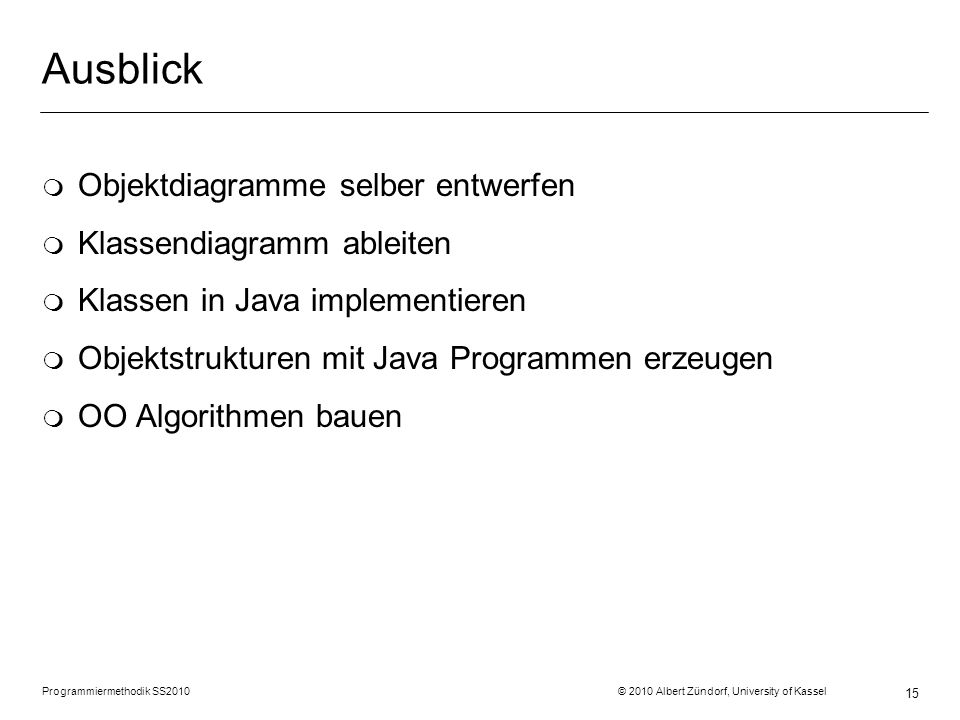 Programmiermethodik SS2010 © 2010 Albert Zündorf, University of Kassel 15 Ausblick m Objektdiagramme selber entwerfen m Klassendiagramm ableiten m Kla