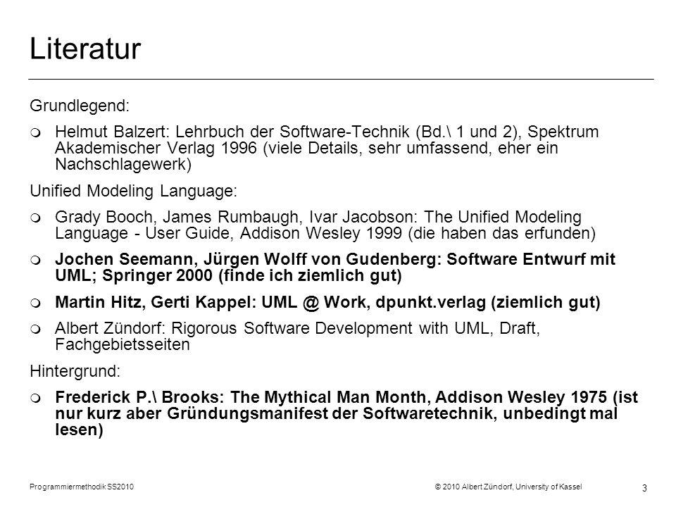 Programmiermethodik SS2010 © 2010 Albert Zündorf, University of Kassel 3 Literatur Grundlegend: m Helmut Balzert: Lehrbuch der Software-Technik (Bd.\