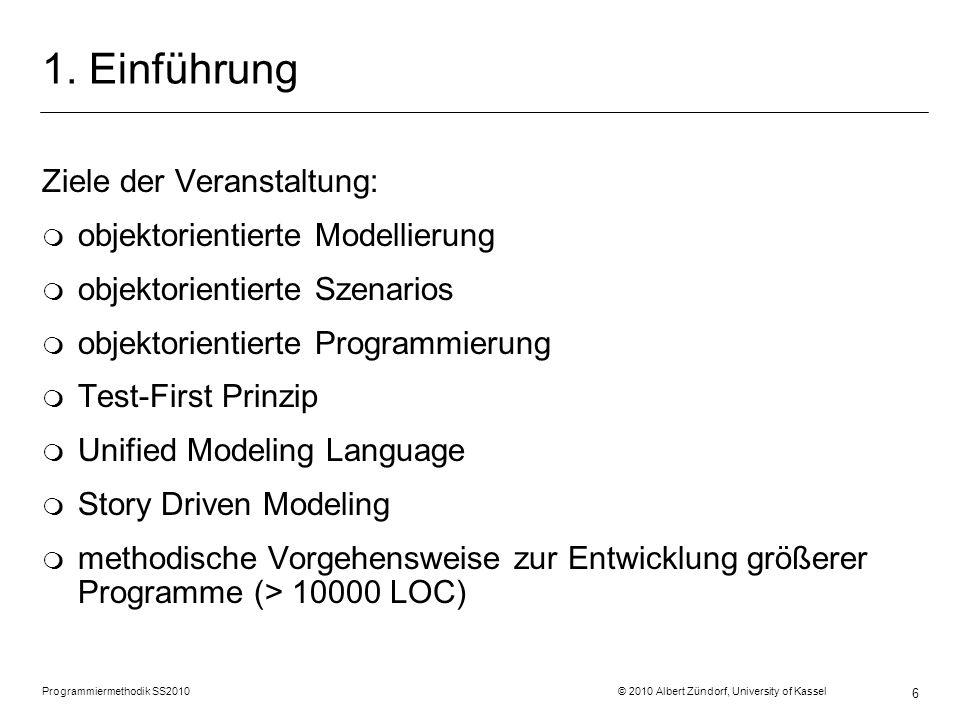 Programmiermethodik SS2010 © 2010 Albert Zündorf, University of Kassel 6 1. Einführung Ziele der Veranstaltung: m objektorientierte Modellierung m obj