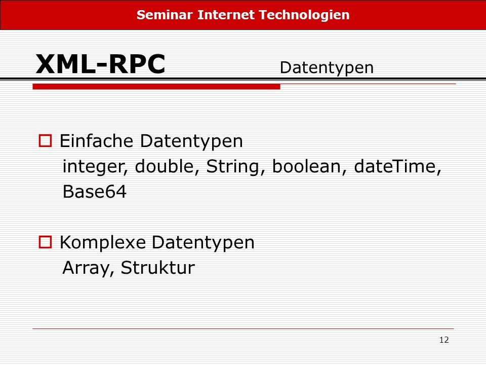 12 XML-RPC Datentypen Einfache Datentypen integer, double, String, boolean, dateTime, Base64 Komplexe Datentypen Array, Struktur Seminar Internet Tech