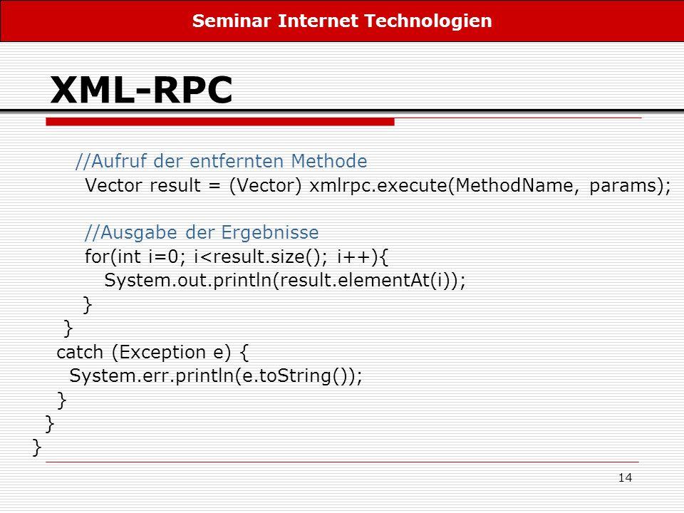 14 XML-RPC //Aufruf der entfernten Methode Vector result = (Vector) xmlrpc.execute(MethodName, params); //Ausgabe der Ergebnisse for(int i=0; i<result