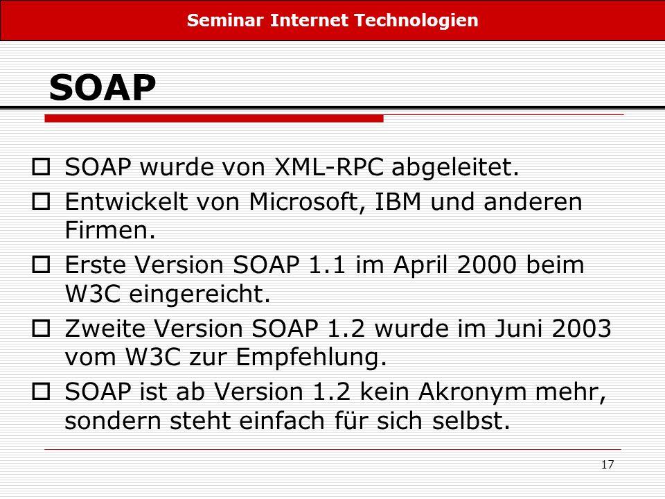 17 SOAP SOAP wurde von XML-RPC abgeleitet. Entwickelt von Microsoft, IBM und anderen Firmen. Erste Version SOAP 1.1 im April 2000 beim W3C eingereicht