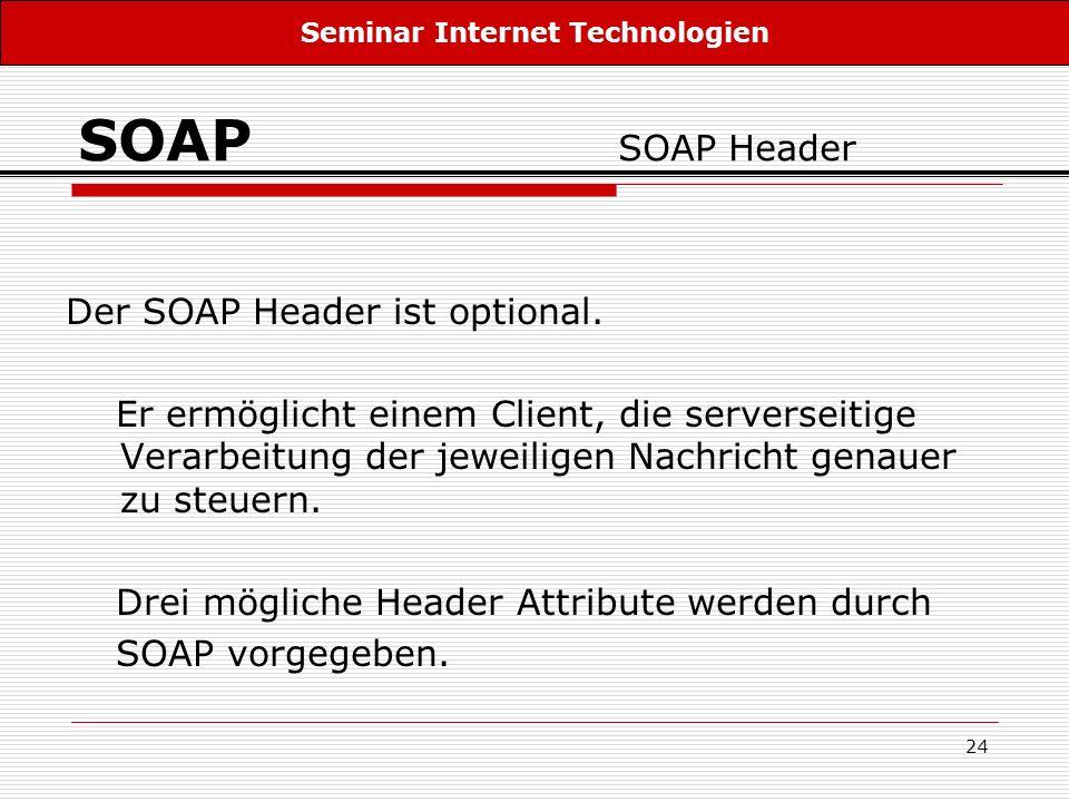 24 SOAP SOAP Header Der SOAP Header ist optional. Er ermöglicht einem Client, die serverseitige Verarbeitung der jeweiligen Nachricht genauer zu steue