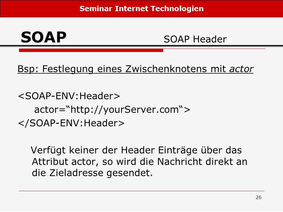 26 SOAP SOAP Header Bsp: Festlegung eines Zwischenknotens mit actor actor=http://yourServer.com> Verfügt keiner der Header Einträge über das Attribut