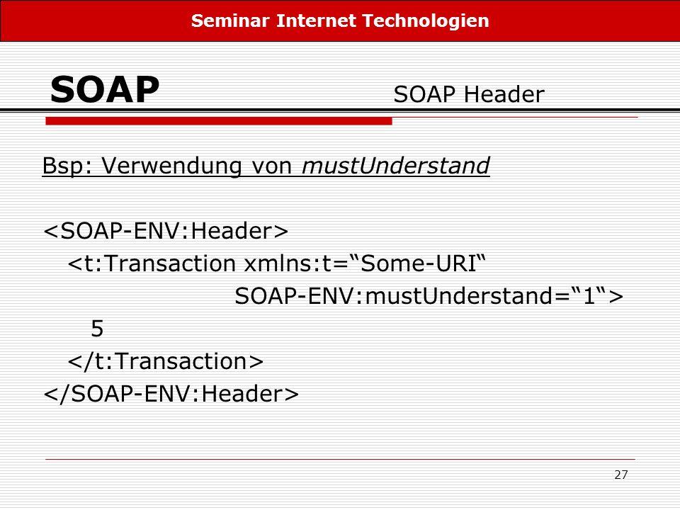 27 SOAP SOAP Header Bsp: Verwendung von mustUnderstand <t:Transaction xmlns:t=Some-URI SOAP-ENV:mustUnderstand=1> 5 Seminar Internet Technologien